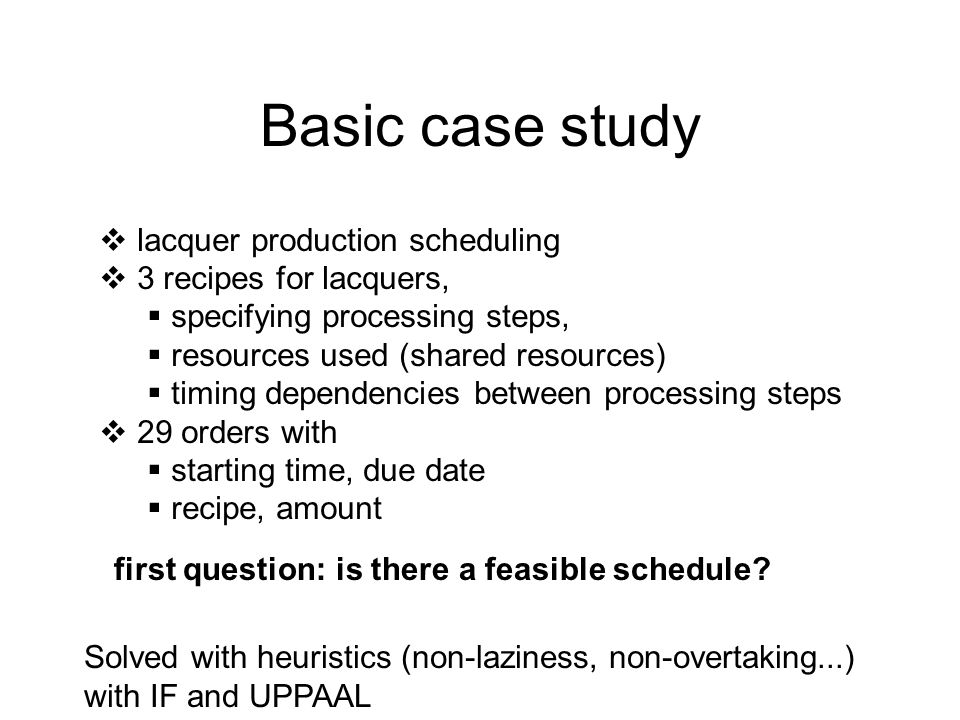 Basic case study  lacquer production scheduling  3 recipes for lacquers,  specifying processing steps,  resources used (shared resources)  timing dependencies between processing steps  29 orders with  starting time, due date  recipe, amount first question: is there a feasible schedule.