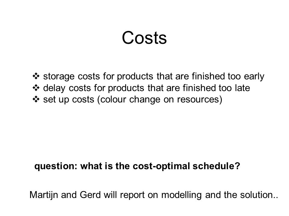 Costs  storage costs for products that are finished too early  delay costs for products that are finished too late  set up costs (colour change on resources) question: what is the cost-optimal schedule.