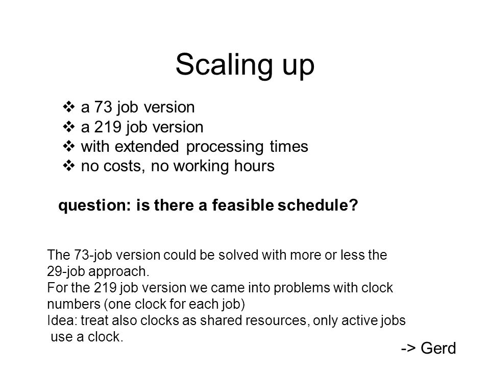 Scaling up  a 73 job version  a 219 job version  with extended processing times  no costs, no working hours question: is there a feasible schedule.