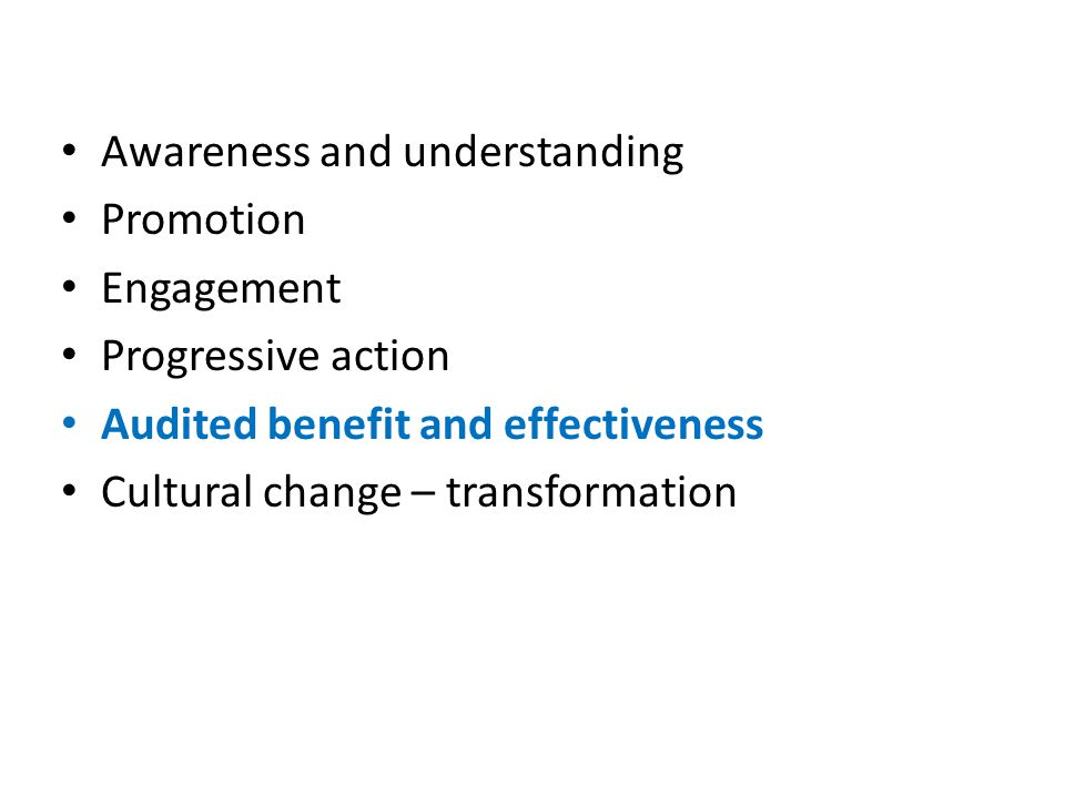 Awareness and understanding Promotion Engagement Progressive action Audited benefit and effectiveness Cultural change – transformation