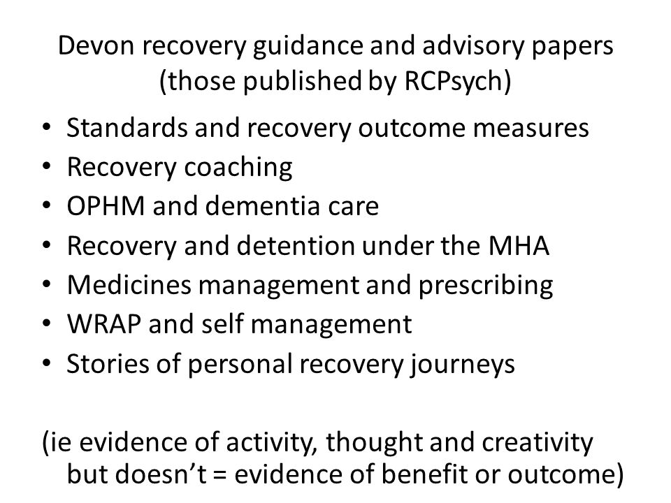 Devon recovery guidance and advisory papers (those published by RCPsych) Standards and recovery outcome measures Recovery coaching OPHM and dementia care Recovery and detention under the MHA Medicines management and prescribing WRAP and self management Stories of personal recovery journeys (ie evidence of activity, thought and creativity but doesn't = evidence of benefit or outcome)