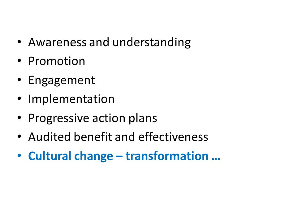 Awareness and understanding Promotion Engagement Implementation Progressive action plans Audited benefit and effectiveness Cultural change – transformation …