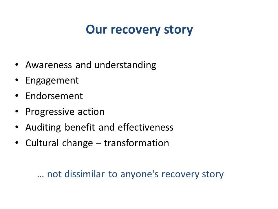 Our recovery story Awareness and understanding Engagement Endorsement Progressive action Auditing benefit and effectiveness Cultural change – transformation … not dissimilar to anyone s recovery story