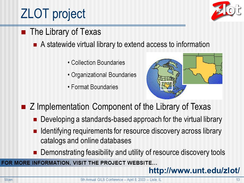 Moen 5th Annual GILS Conference -- April 8, 2003 -- Lisle, IL 13 ZLOT project The Library of Texas A statewide virtual library to extend access to information Z Implementation Component of the Library of Texas Developing a standards-based approach for the virtual library Identifying requirements for resource discovery across library catalogs and online databases Demonstrating feasibility and utility of resource discovery tools Collection Boundaries Organizational Boundaries Format Boundaries FOR MORE INFORMATION, VISIT THE PROJECT WEBSITE… http://www.unt.edu/zlot/