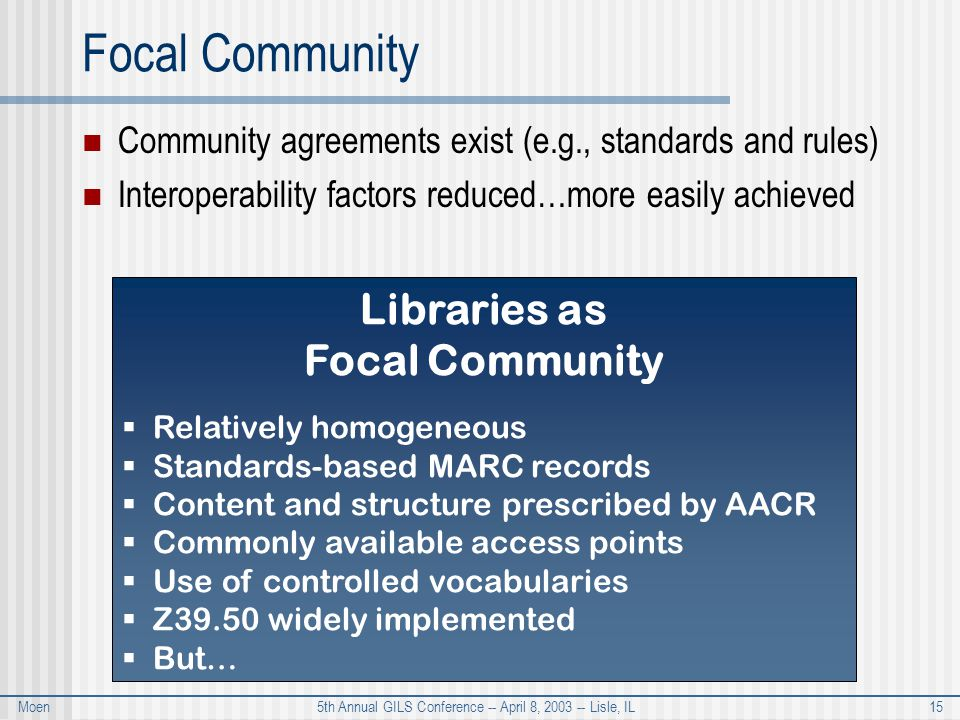 Moen 5th Annual GILS Conference -- April 8, 2003 -- Lisle, IL 15 Focal Community Community agreements exist (e.g., standards and rules) Interoperability factors reduced…more easily achieved Libraries as Focal Community  Relatively homogeneous  Standards-based MARC records  Content and structure prescribed by AACR  Commonly available access points  Use of controlled vocabularies  Z39.50 widely implemented  But…