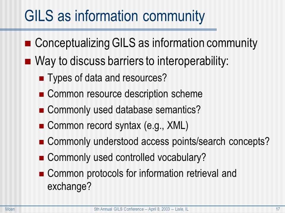 Moen 5th Annual GILS Conference -- April 8, 2003 -- Lisle, IL 17 GILS as information community Conceptualizing GILS as information community Way to discuss barriers to interoperability: Types of data and resources.