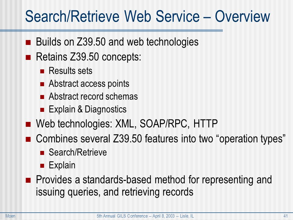 Moen 5th Annual GILS Conference -- April 8, 2003 -- Lisle, IL 41 Search/Retrieve Web Service – Overview Builds on Z39.50 and web technologies Retains Z39.50 concepts: Results sets Abstract access points Abstract record schemas Explain & Diagnostics Web technologies: XML, SOAP/RPC, HTTP Combines several Z39.50 features into two operation types Search/Retrieve Explain Provides a standards-based method for representing and issuing queries, and retrieving records
