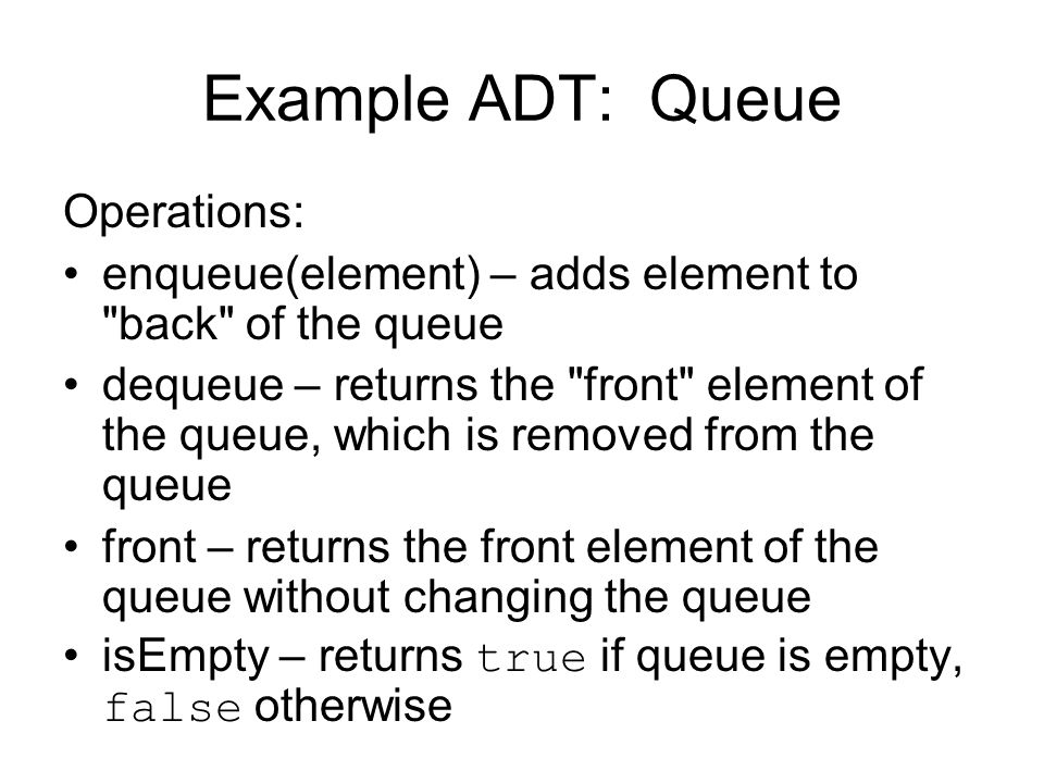 Example ADT: Queue Operations: enqueue(element) – adds element to back of the queue dequeue – returns the front element of the queue, which is removed from the queue front – returns the front element of the queue without changing the queue isEmpty – returns true if queue is empty, false otherwise