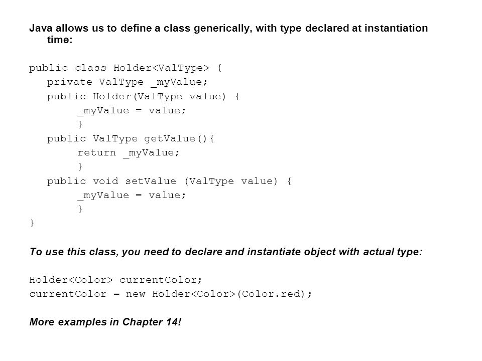 Java allows us to define a class generically, with type declared at instantiation time: public class Holder { private ValType _myValue; public Holder(ValType value) { _myValue = value; } public ValType getValue(){ return _myValue; } public void setValue (ValType value) { _myValue = value; } To use this class, you need to declare and instantiate object with actual type: Holder currentColor; currentColor = new Holder (Color.red); More examples in Chapter 14!