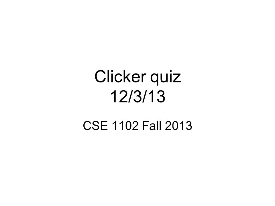 Clicker quiz 12/3/13 CSE 1102 Fall 2013