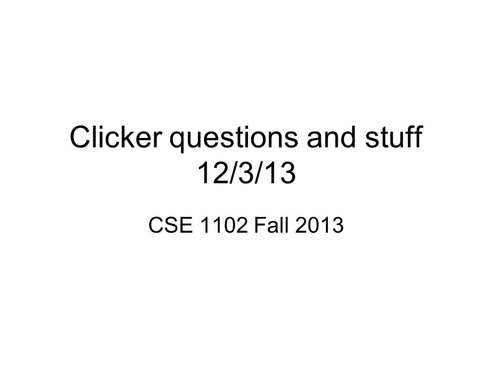 Clicker questions and stuff 12/3/13 CSE 1102 Fall 2013