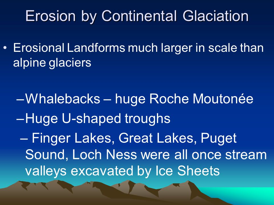 Erosion by Continental Glaciation Erosional Landforms much larger in scale than alpine glaciers –Whalebacks – huge Roche Moutonée –Huge U-shaped troug