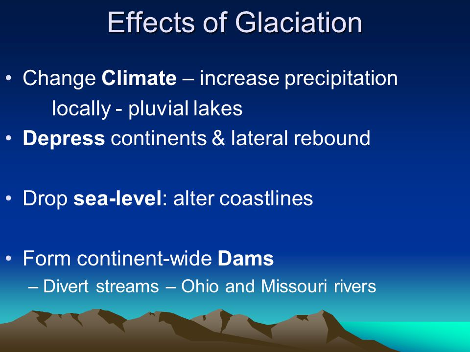 Effects of Glaciation Change Climate – increase precipitation locally - pluvial lakes Depress continents & lateral rebound Drop sea-level: alter coast