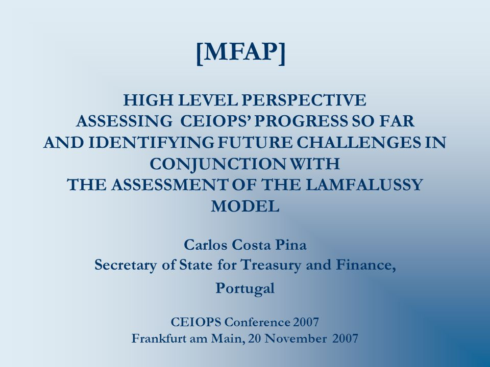 HIGH LEVEL PERSPECTIVE ASSESSING CEIOPS' PROGRESS SO FAR AND IDENTIFYING FUTURE CHALLENGES IN CONJUNCTION WITH THE ASSESSMENT OF THE LAMFALUSSY MODEL Carlos Costa Pina Secretary of State for Treasury and Finance, Portugal CEIOPS Conference 2007 Frankfurt am Main, 20 November 2007 [MFAP]