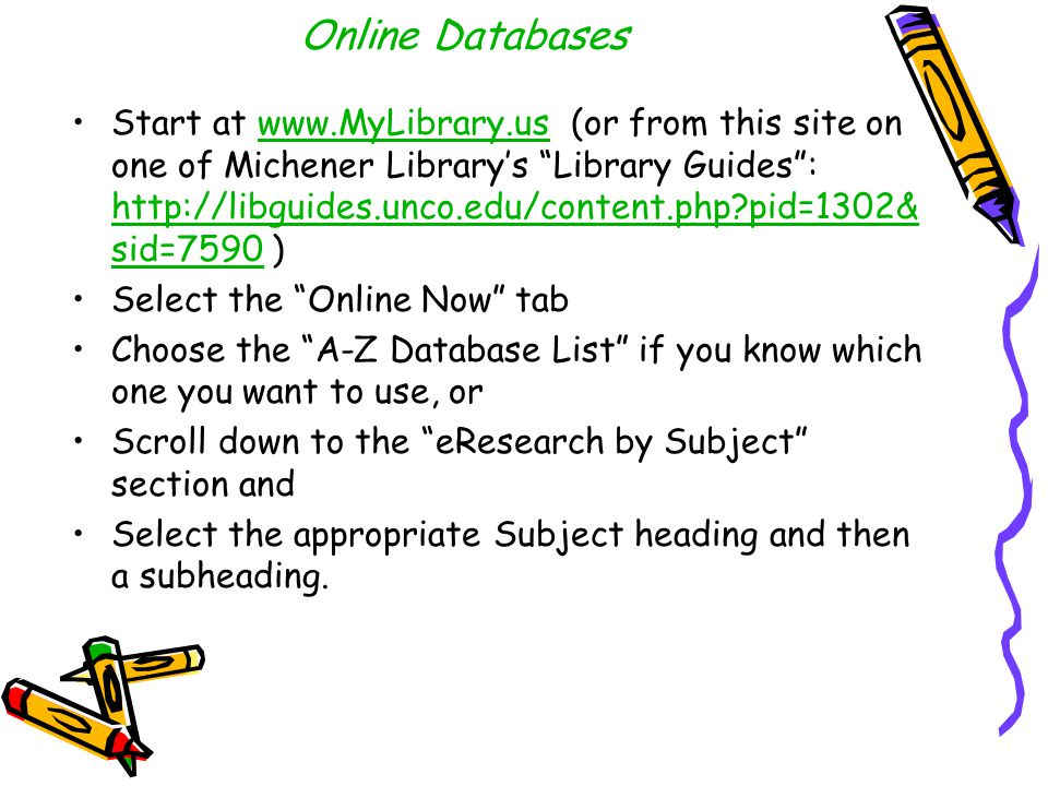 Online Databases Start at www.MyLibrary.us (or from this site on one of Michener Library's Library Guides : http://libguides.unco.edu/content.php pid=1302& sid=7590 )www.MyLibrary.us http://libguides.unco.edu/content.php pid=1302& sid=7590 Select the Online Now tab Choose the A-Z Database List if you know which one you want to use, or Scroll down to the eResearch by Subject section and Select the appropriate Subject heading and then a subheading.