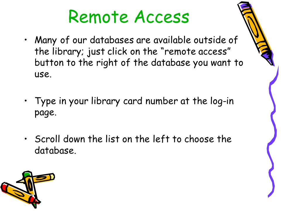 Remote Access Many of our databases are available outside of the library; just click on the remote access button to the right of the database you want to use.