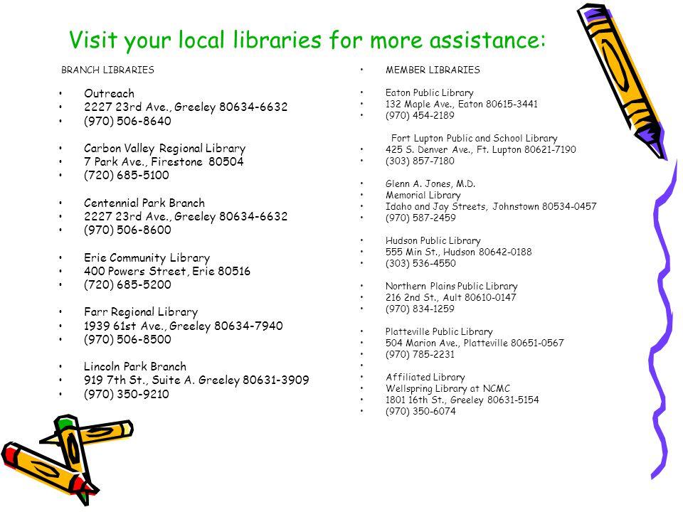 Visit your local libraries for more assistance: BRANCH LIBRARIES Outreach 2227 23rd Ave., Greeley 80634-6632 (970) 506-8640 Carbon Valley Regional Library 7 Park Ave., Firestone 80504 (720) 685-5100 Centennial Park Branch 2227 23rd Ave., Greeley 80634-6632 (970) 506-8600 Erie Community Library 400 Powers Street, Erie 80516 (720) 685-5200 Farr Regional Library 1939 61st Ave., Greeley 80634-7940 (970) 506-8500 Lincoln Park Branch 919 7th St., Suite A.