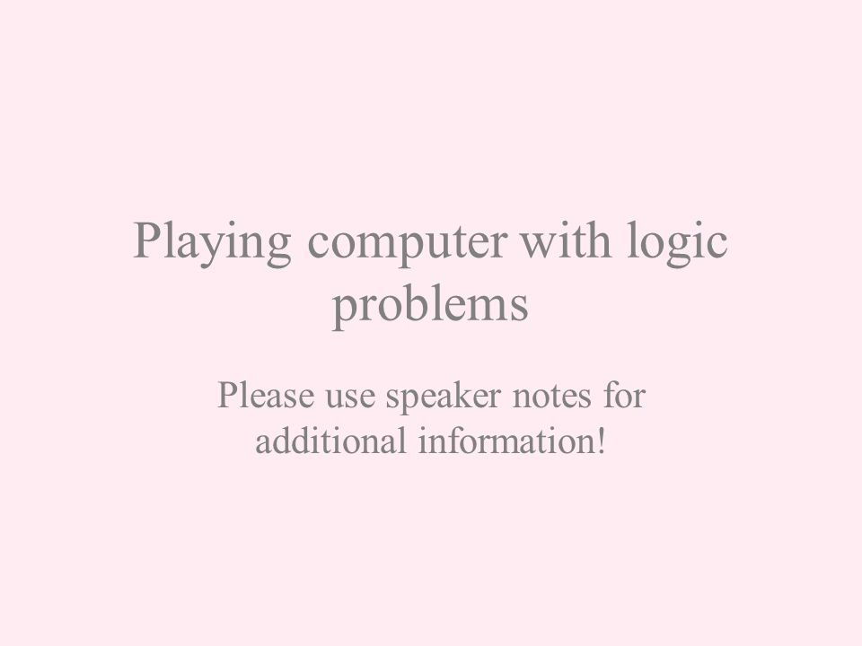 Playing computer with logic problems Please use speaker notes for additional information!