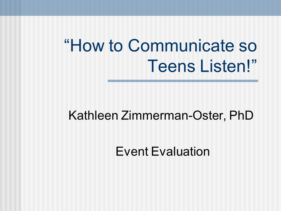 How to Communicate so Teens Listen! Kathleen Zimmerman-Oster, PhD Event Evaluation