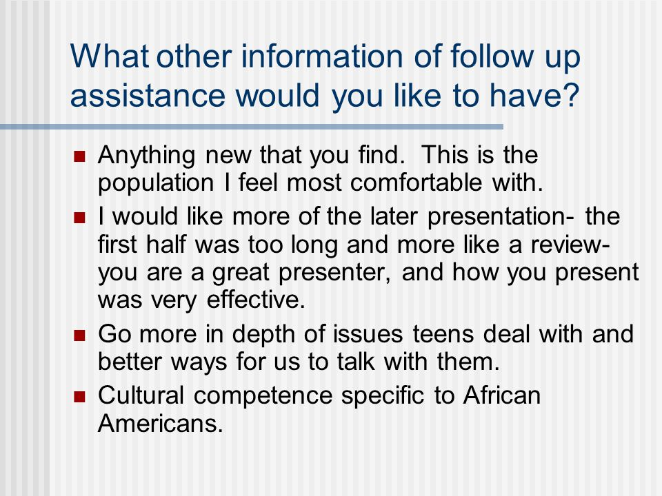 What other information of follow up assistance would you like to have.