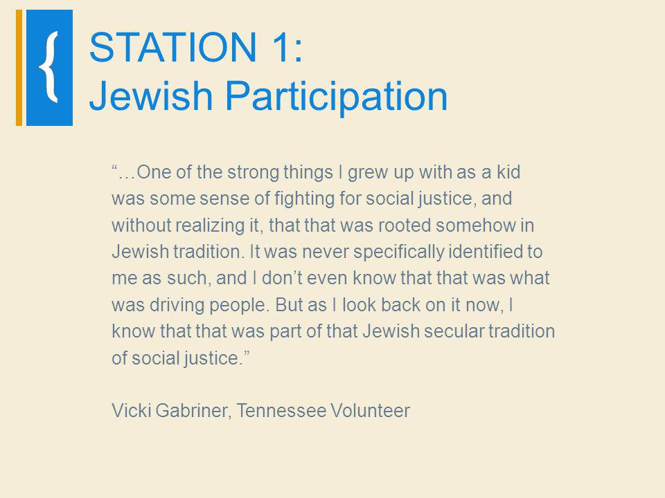 STATION 1: Jewish Participation …One of the strong things I grew up with as a kid was some sense of fighting for social justice, and without realizing it, that that was rooted somehow in Jewish tradition.