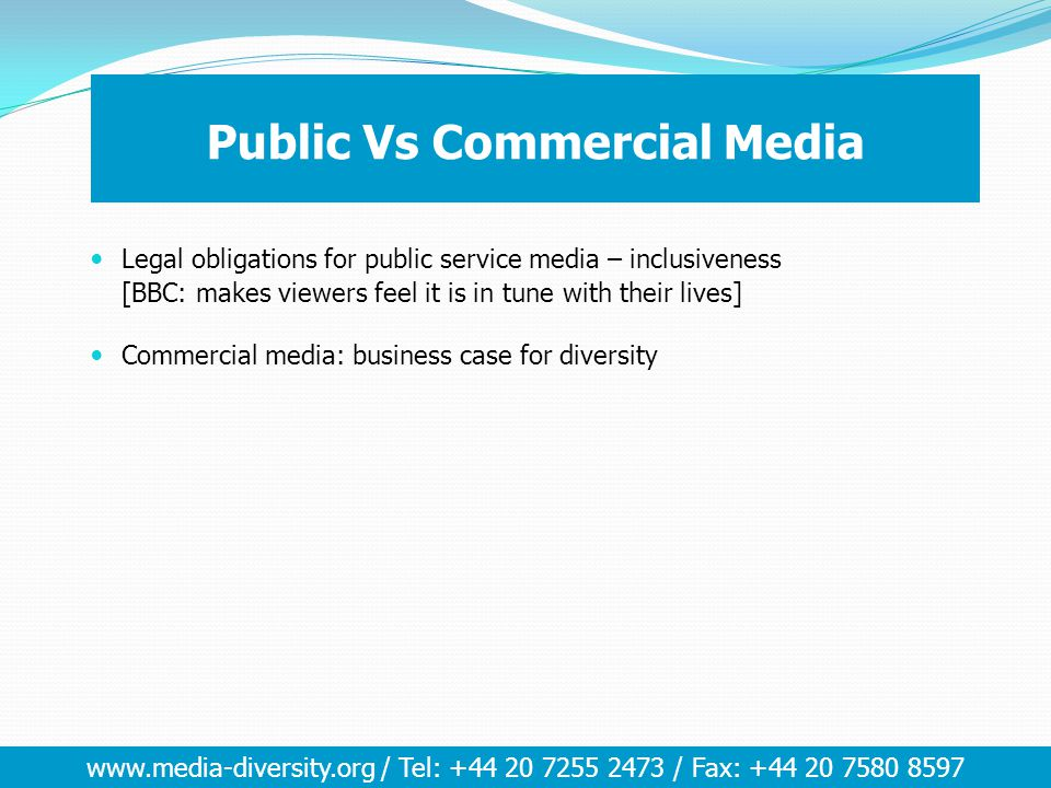 www.media-diversity.org / Tel: +44 20 7255 2473 / Fax: +44 20 7580 8597 Public Vs Commercial Media Legal obligations for public service media – inclusiveness [BBC: makes viewers feel it is in tune with their lives] Commercial media: business case for diversity