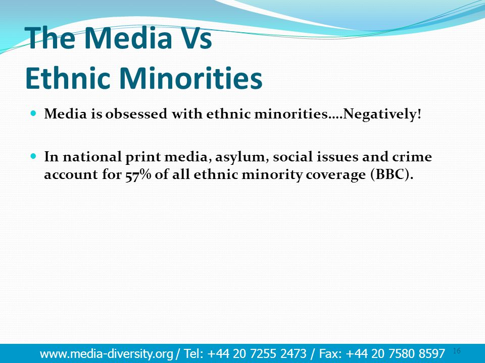 www.media-diversity.org / Tel: +44 20 7255 2473 / Fax: +44 20 7580 8597 16 The Media Vs Ethnic Minorities Media is obsessed with ethnic minorities….Negatively.
