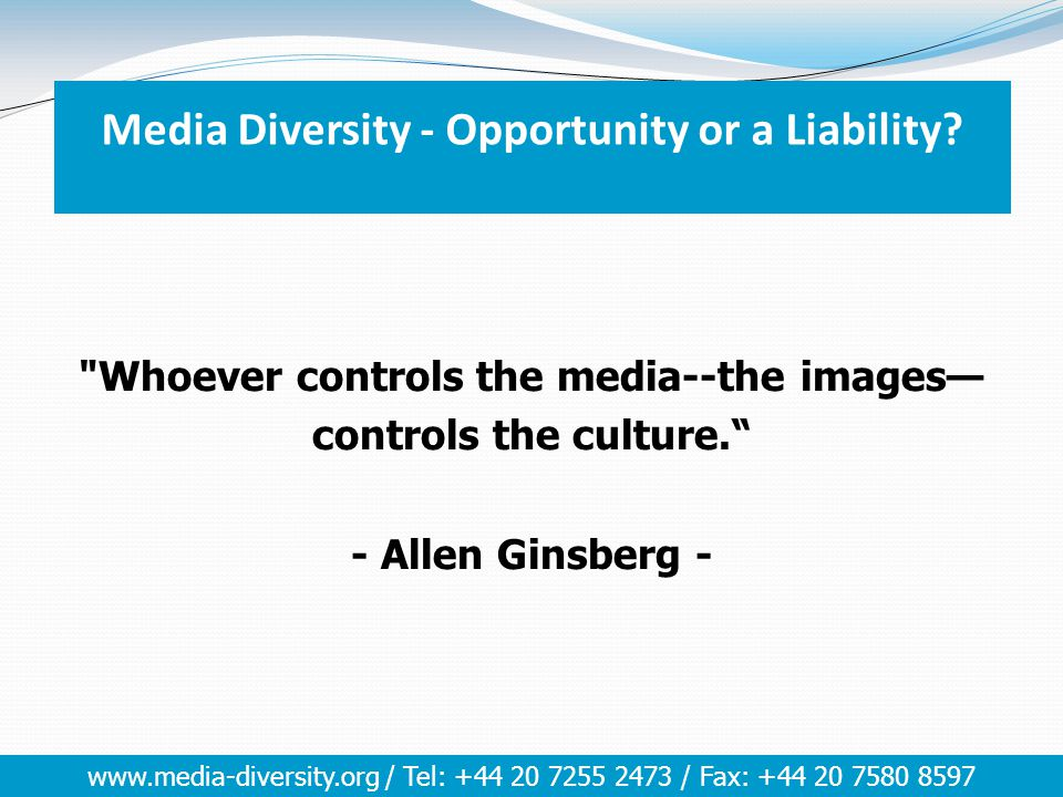 www.media-diversity.org / Tel: +44 20 7255 2473 / Fax: +44 20 7580 8597 Whoever controls the media--the images— controls the culture. - Allen Ginsberg - Media Diversity - Opportunity or a Liability