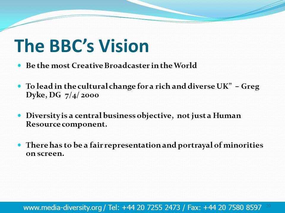 www.media-diversity.org / Tel: +44 20 7255 2473 / Fax: +44 20 7580 8597 20 The BBC's Vision Be the most Creative Broadcaster in the World To lead in t