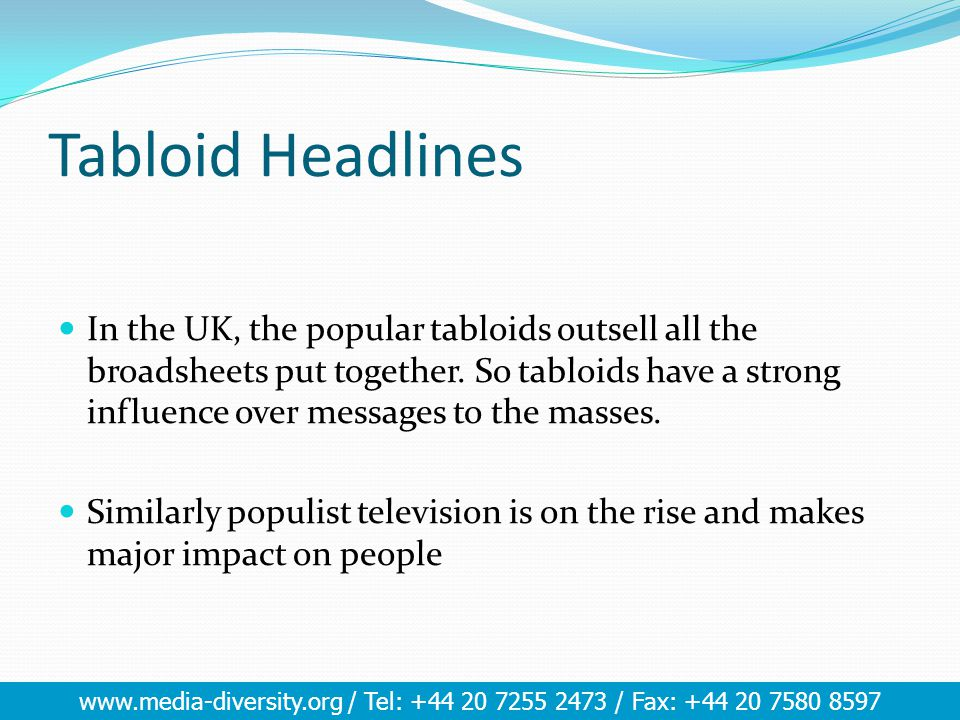 www.media-diversity.org / Tel: +44 20 7255 2473 / Fax: +44 20 7580 8597 Tabloid Headlines In the UK, the popular tabloids outsell all the broadsheets