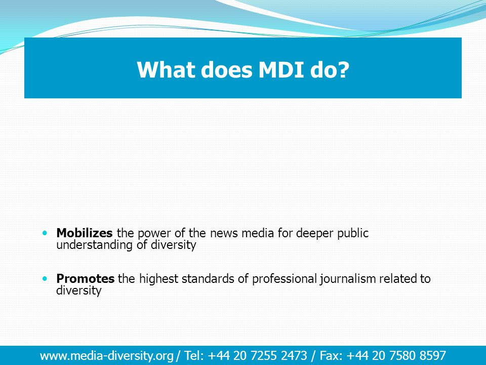 www.media-diversity.org / Tel: +44 20 7255 2473 / Fax: +44 20 7580 8597 What does MDI do? Mobilizes the power of the news media for deeper public unde