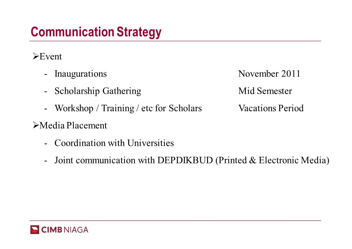 Communication Strategy  Event - InaugurationsNovember 2011 - Scholarship GatheringMid Semester - Workshop / Training / etc for ScholarsVacations Period  Media Placement - Coordination with Universities - Joint communication with DEPDIKBUD (Printed & Electronic Media)
