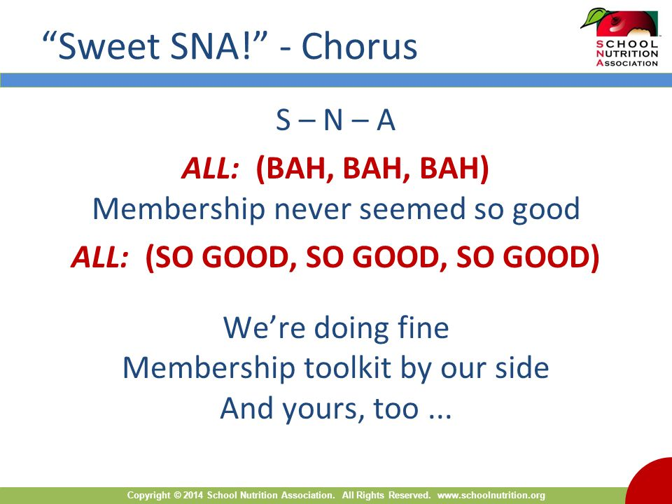 "Copyright © 2014 School Nutrition Association. All Rights Reserved. www.schoolnutrition.org ""Sweet SNA!"" - Chorus S – N – A ALL: (BAH, BAH, BAH) Membe"
