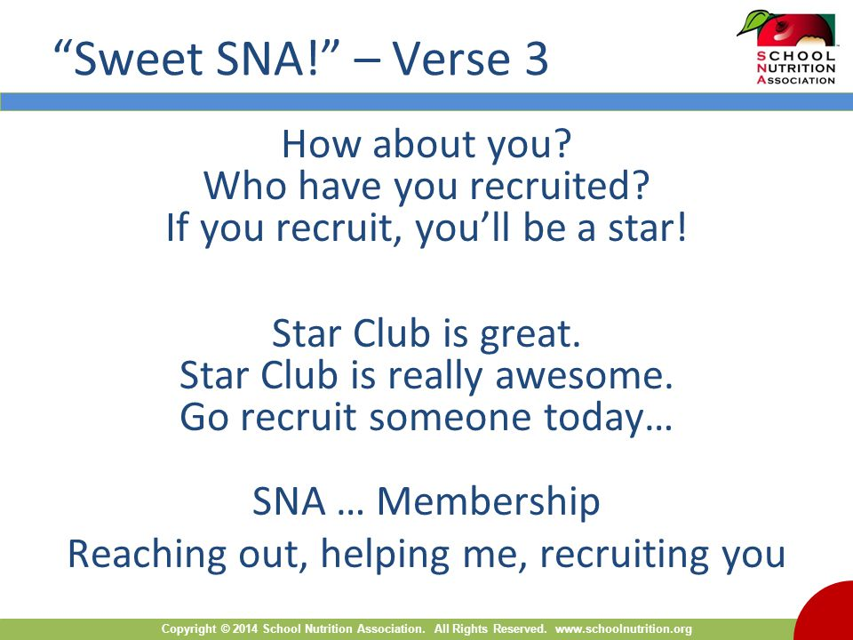"Copyright © 2014 School Nutrition Association. All Rights Reserved. www.schoolnutrition.org ""Sweet SNA!"" – Verse 3 How about you? Who have you recruit"