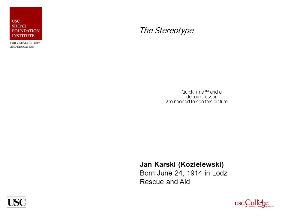14 The Stereotype Jan Karski (Kozielewski) Born June 24, 1914 in Lodz Rescue and Aid