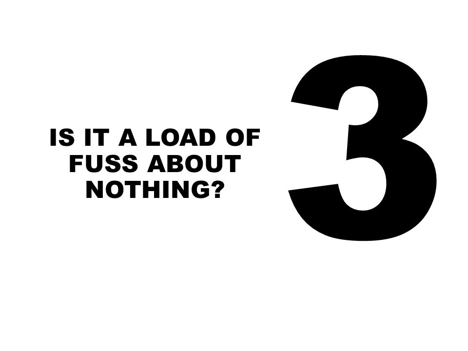 3 IS IT A LOAD OF FUSS ABOUT NOTHING?
