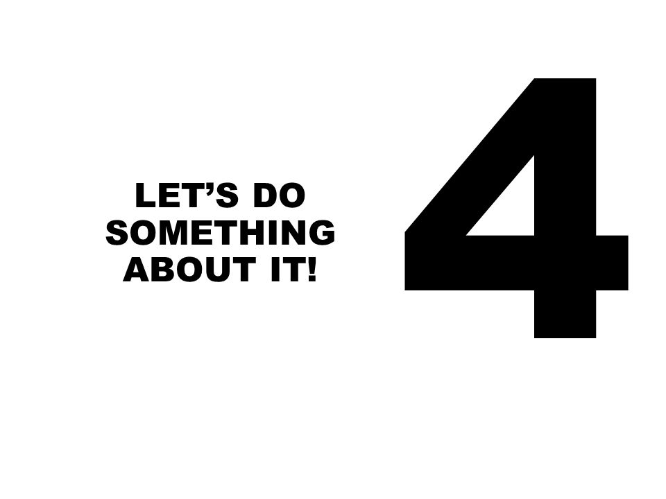4 LET'S DO SOMETHING ABOUT IT!