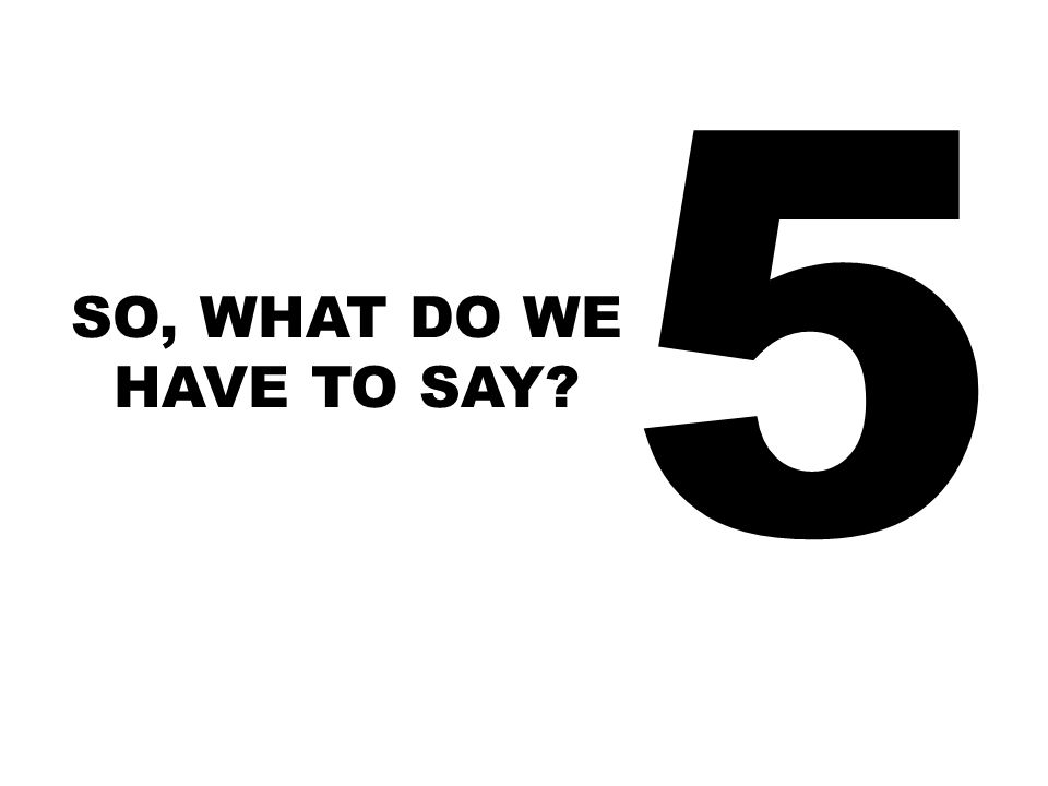 5 SO, WHAT DO WE HAVE TO SAY?
