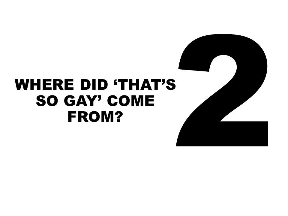 2 WHERE DID 'THAT'S SO GAY' COME FROM?