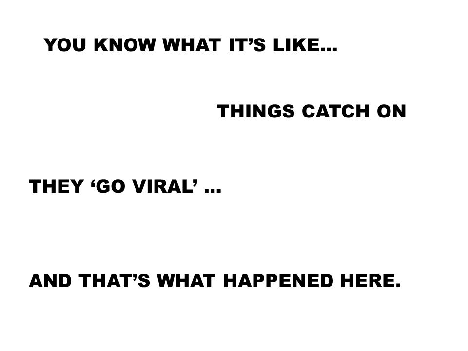 YOU KNOW WHAT IT'S LIKE… THINGS CATCH ON THEY 'GO VIRAL' … AND THAT'S WHAT HAPPENED HERE.