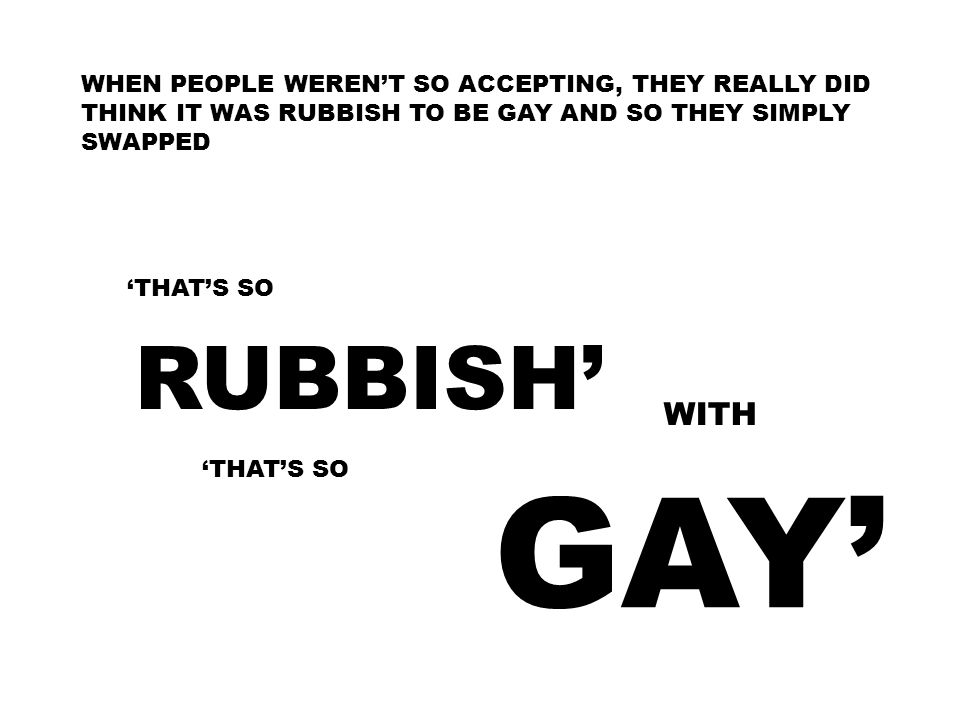 WHEN PEOPLE WEREN'T SO ACCEPTING, THEY REALLY DID THINK IT WAS RUBBISH TO BE GAY AND SO THEY SIMPLY SWAPPED 'THAT'S SO RUBBISH' WITH 'THAT'S SO GAY'