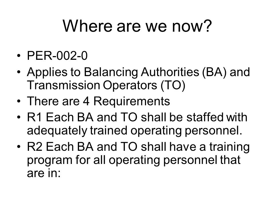 Where are we now? PER-002-0 Applies to Balancing Authorities (BA) and Transmission Operators (TO) There are 4 Requirements R1 Each BA and TO shall be