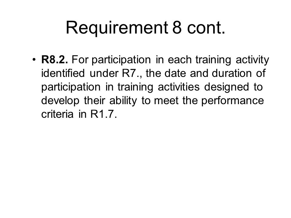 Requirement 8 cont. R8.2. For participation in each training activity identified under R7., the date and duration of participation in training activit