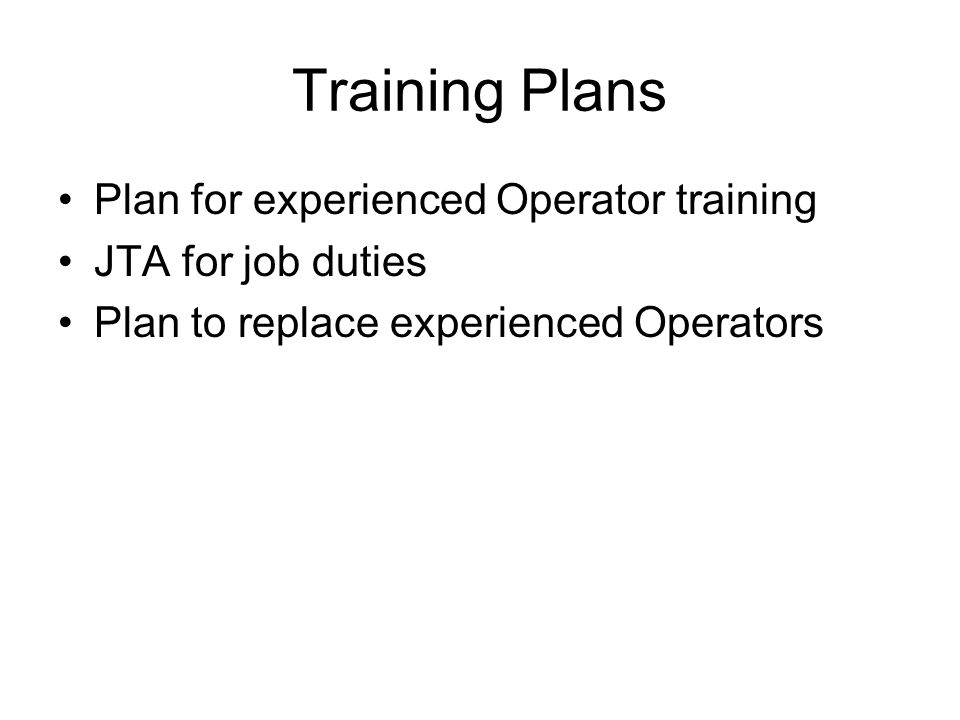 Training Plans Plan for experienced Operator training JTA for job duties Plan to replace experienced Operators
