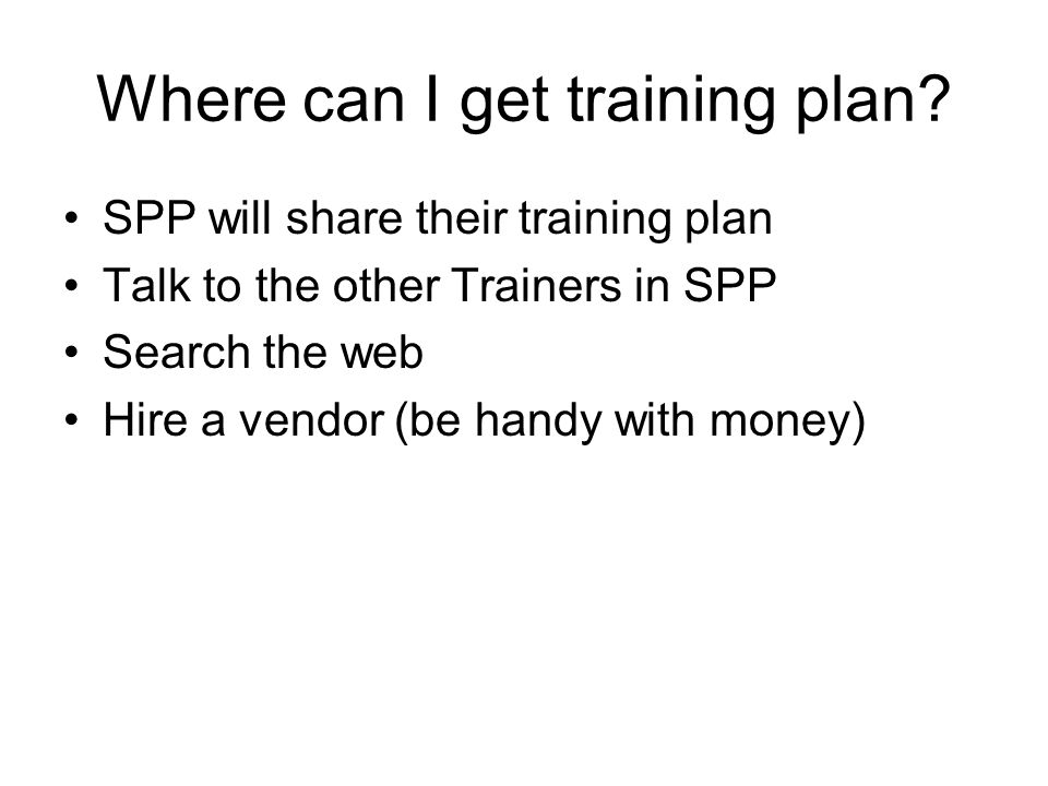 Where can I get training plan? SPP will share their training plan Talk to the other Trainers in SPP Search the web Hire a vendor (be handy with money)