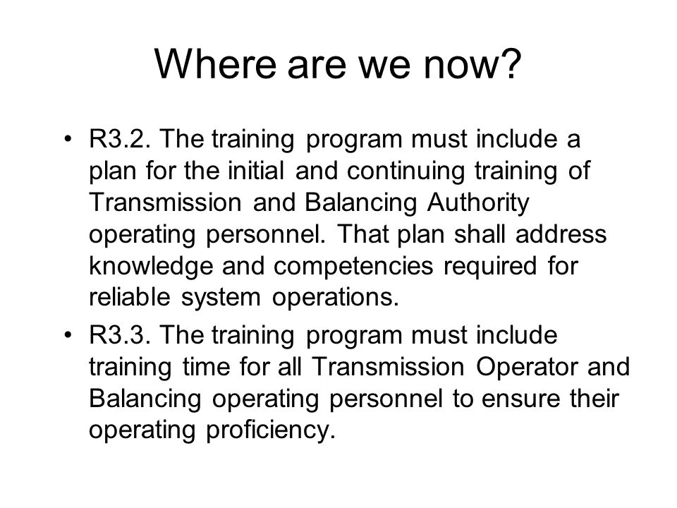 Where are we now? R3.2. The training program must include a plan for the initial and continuing training of Transmission and Balancing Authority opera