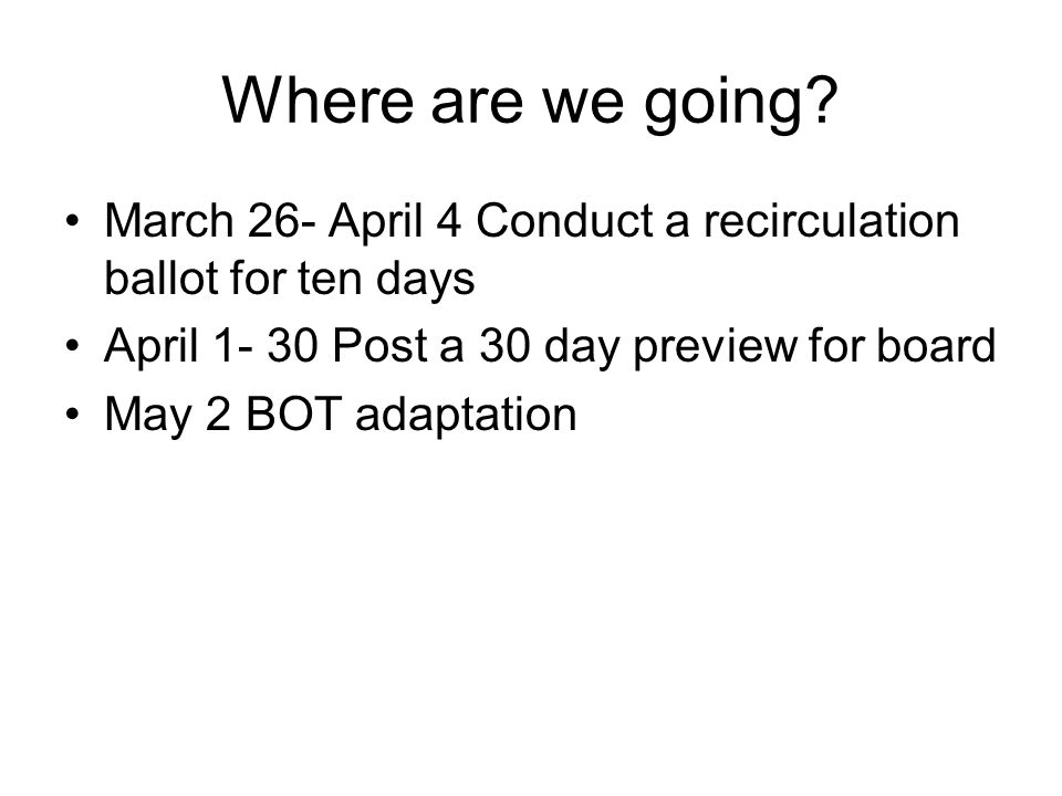Where are we going? March 26- April 4 Conduct a recirculation ballot for ten days April 1- 30 Post a 30 day preview for board May 2 BOT adaptation