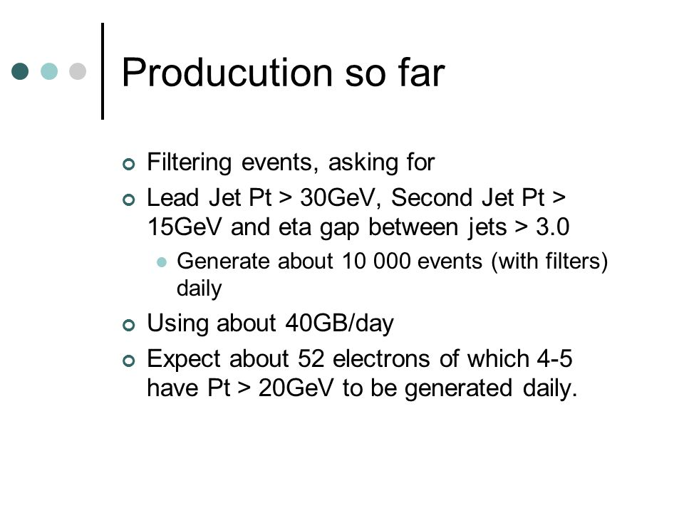 Producution so far Filtering events, asking for Lead Jet Pt > 30GeV, Second Jet Pt > 15GeV and eta gap between jets > 3.0 Generate about 10 000 events (with filters) daily Using about 40GB/day Expect about 52 electrons of which 4-5 have Pt > 20GeV to be generated daily.