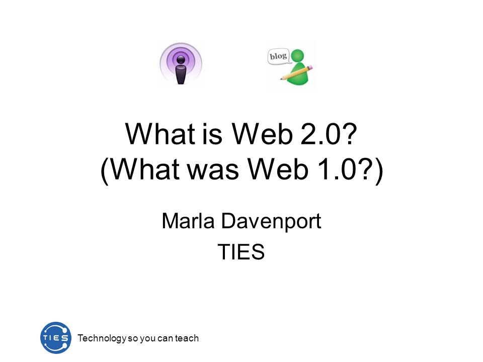 Technology so you can teach What is Web 2.0 (What was Web 1.0 ) Marla Davenport TIES