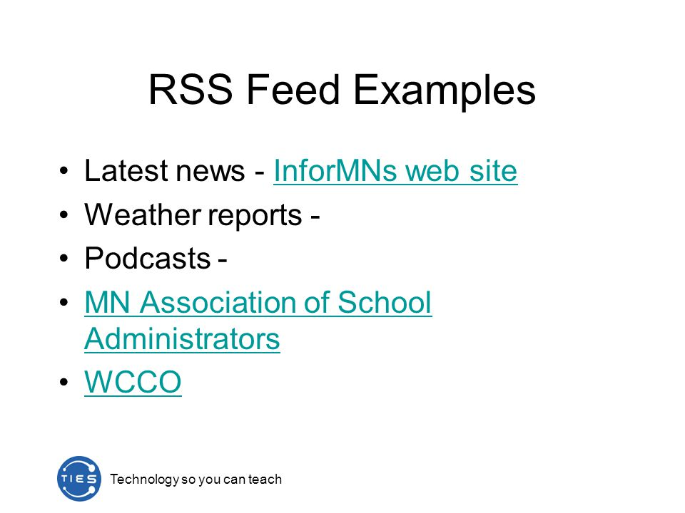 Technology so you can teach RSS Feed Examples Latest news - InforMNs web siteInforMNs web site Weather reports - Podcasts - MN Association of School AdministratorsMN Association of School Administrators WCCO